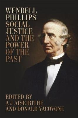 Wendell Phillips, Social Justice, and the Power of the Past (Hardcover): A J Aiseirithe, Donald Yacovone