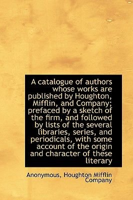 A Catalogue of Authors Whose Works Are Published by Houghton, Mifflin, and Company; Prefaced by a Sk (Hardcover): Anonymous