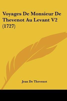 Voyages de Monsieur de Thevenot Au Levant V2 (1727) (English, French, Paperback): Jean De Thevenot