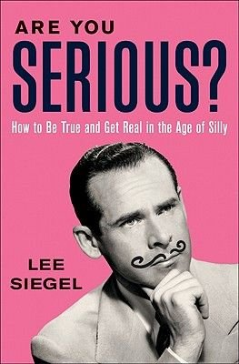 Are You Serious? - How to be True and Get Real in the Age of Silly (Hardcover): Lee Siegel