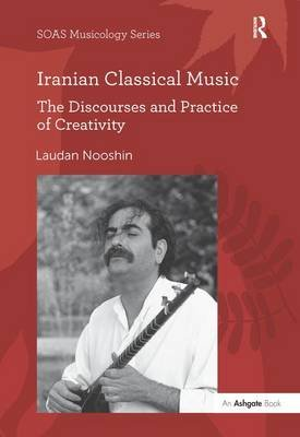 Iranian Classical Music - The Discourses and Practice of Creativity (Hardcover, New Ed): Laudan Nooshin