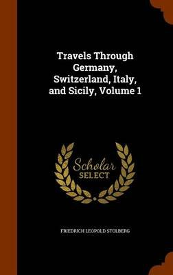 Travels Through Germany, Switzerland, Italy, and Sicily, Volume 1 (Hardcover): Friedrich Leopold Stolberg