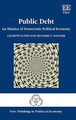 Public Debt - An Illusion of Democratic Political Economy (Hardcover): Giuseppe Eusepi, Richard E. Wagner