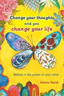 Change Your Thoughts and You Change Your Life - Believe in the Power of Your Mind (Paperback): Valerie David