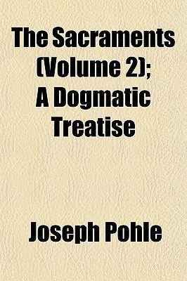 The Sacraments (Volume 2); A Dogmatic Treatise (Paperback): Joseph Pohle