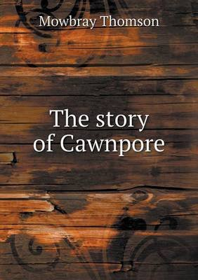 The Story of Cawnpore (Paperback): Mowbray Thomson