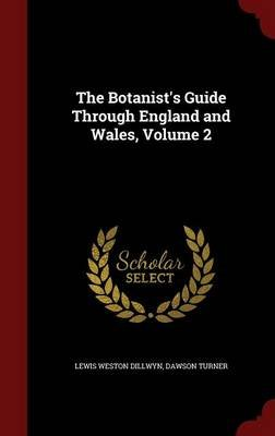 The Botanist's Guide Through England and Wales, Volume 2 (Hardcover): Lewis Weston Dillwyn, Dawson Turner