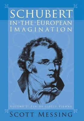 Schubert in the European Imagination, v. 2 - Fin-de-siecle Vienna (Hardcover): Scott Messing