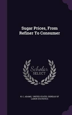 Sugar Prices, from Refiner to Consumer (Hardcover): N. C. Adams