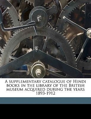 A Supplementary Catalogue of Hindi Books in the Library of the British Museum Acquired During the Years 1893-1912 (Paperback):...