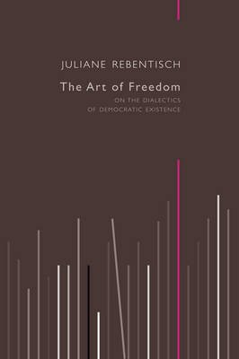 The Art of Freedom - On the Dialectics of Democratic Existence (Paperback): Juliane Rebentisch