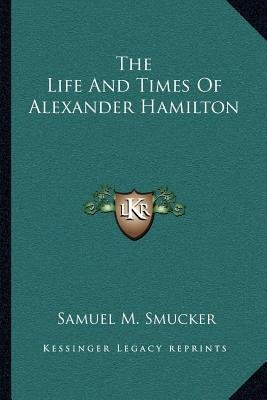 The Life and Times of Alexander Hamilton (Paperback): Samuel Mosheim Smucker