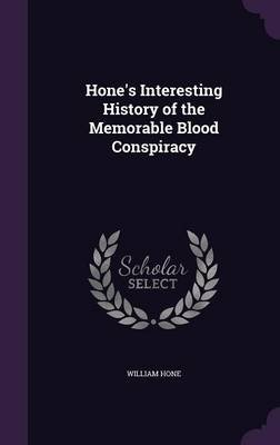Hone's Interesting History of the Memorable Blood Conspiracy (Hardcover): William Hone