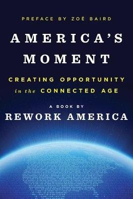 America's Moment - Creating Opportunity in the Connected Age (Hardcover): Rework America