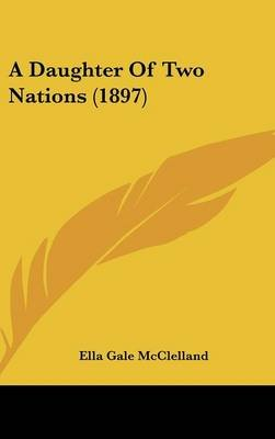 A Daughter of Two Nations (1897) (Hardcover): Ella Gale McClelland