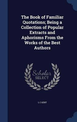 The Book of Familiar Quotations - Being a Collection of Popular Extracts and Aphorisms from the Works of the Best Authors...