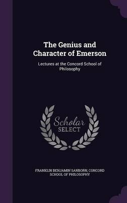 The Genius and Character of Emerson - Lectures at the Concord School of Philosophy (Hardcover): Franklin Benjamin Sanborn