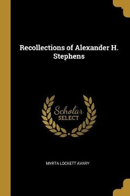 Recollections of Alexander H. Stephens (Paperback): Myrta Lockett Avary