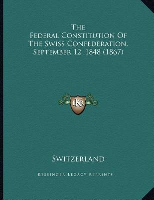 The Federal Constitution of the Swiss Confederation, September 12, 1848 (1867) (Paperback): Switzerland.