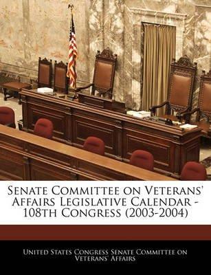 Senate Committee on Veterans' Affairs Legislative Calendar - 108th Congress (2003-2004) (Paperback): United States...