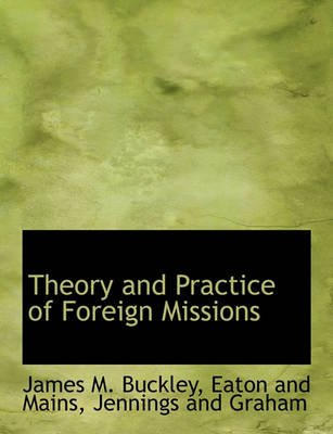 Theory and Practice of Foreign Missions (Paperback): James M Buckley