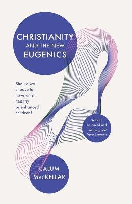 Christianity and the New Eugenics - Should We Choose To Have Only Healthy Or Enhanced Children? (Paperback): Callum Mackellar