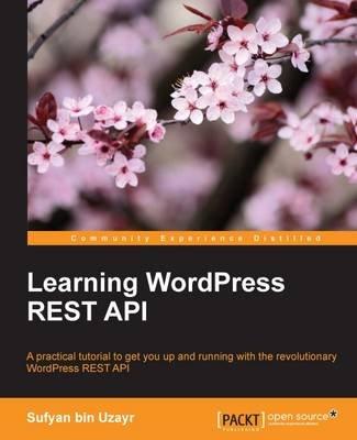 Learning WordPress REST API (Electronic book text, 1st edition): Sufyan Bin Uzayr