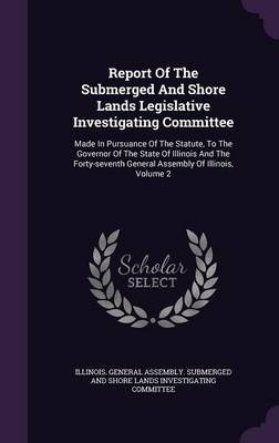 Report of the Submerged and Shore Lands Legislative Investigating Committee - Made in Pursuance of the Statute, to the Governor...