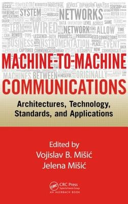Machine-to-Machine Communications - Architectures, Technology, Standards, and Applications (Hardcover): Vojislav B. Misic,...