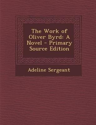 The Work of Oliver Byrd (Paperback, Primary Source): Adeline Sergeant