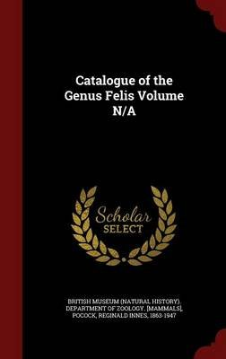 Catalogue of the Genus Felis Volume N/A (Hardcover): Reginald Innes Pocock