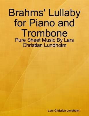 Brahms' Lullaby for Piano and Trombone - Pure Sheet Music by Lars Christian Lundholm (Electronic book text): Lars...
