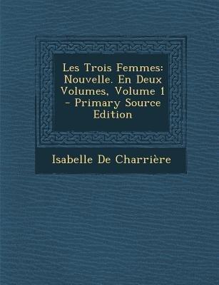 Les Trois Femmes - Nouvelle. En Deux Volumes, Volume 1 (French, Paperback): Isabelle de Charriere