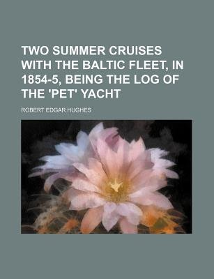 Two Summer Cruises with the Baltic Fleet, in 1854-5, Being the Log of the 'Pet' Yacht (Paperback): Robert Edgar Hughes