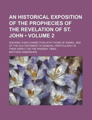 An Historical Exposition of the Prophecies of the Revelation of St. John (Volume 2 ); Shewing Their Connection with Those of...