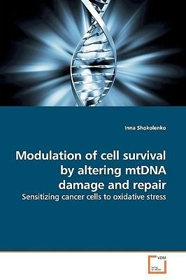 Modulation of Cell Survival by Altering Mtdna Damage and Repair (Paperback): Inna Shokolenko