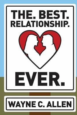 The. Best. Relationship. Ever. (Paperback): Wayne C. Allen