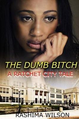 The Dumb Bitch - A Ratchet City Tale (Paperback): Rashima Wilson