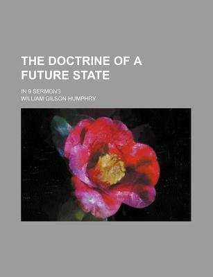 The Doctrine of a Future State; In 9 Sermons (Paperback): William Gilson Humphry