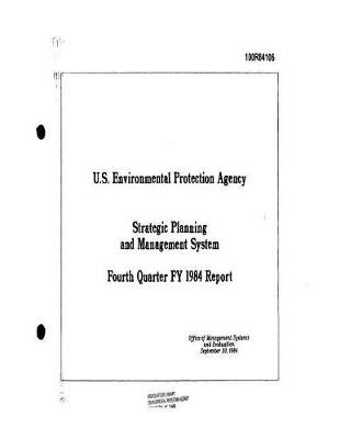 Strategic Planning and Management System Fourth Quarter Fy 1984 Report (Paperback): United States Environmenta Agency (Epa)