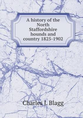 A History of the North Staffordshire Hounds and Country 1825-1902 (Paperback): Charles J. Blagg