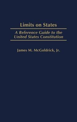 Limits on States - A Reference Guide to the United States Constitution (Hardcover, New): James M McGoldrick