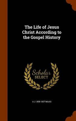 The Life of Jesus Christ According to the Gospel History (Hardcover): A J. 1858-1927 Maas