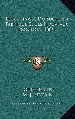 Le Raffinage Du Sucre En Fabrique Et Ses Nouveaux Procedes (1884) (French, Hardcover): Louis Figuier