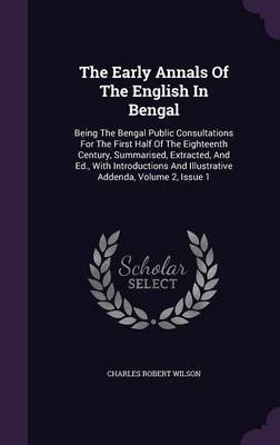 The Early Annals of the English in Bengal - Being the Bengal Public Consultations for the First Half of the Eighteenth Century,...