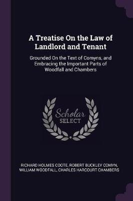 A Treatise On the Law of Landlord and Tenant - Grounded On the Text of Comyns, and Embracing the Important Parts of Woodfall...