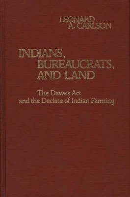 Indians, Bureaucrats, and Land - The Dawes Act and the Decline of Indian Farming (Hardcover): Leonard A. Carlson