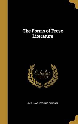 The Forms of Prose Literature (Hardcover): John Hays 1863-1913 Gardiner