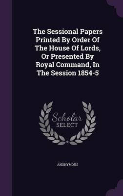 The Sessional Papers Printed by Order of the House of Lords, or Presented by Royal Command, in the Session 1854-5 (Hardcover):...