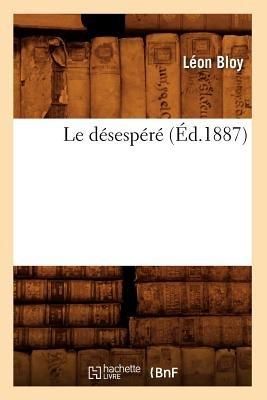 Le Desespere (Ed.1887) (French, Paperback): Leon Bloy